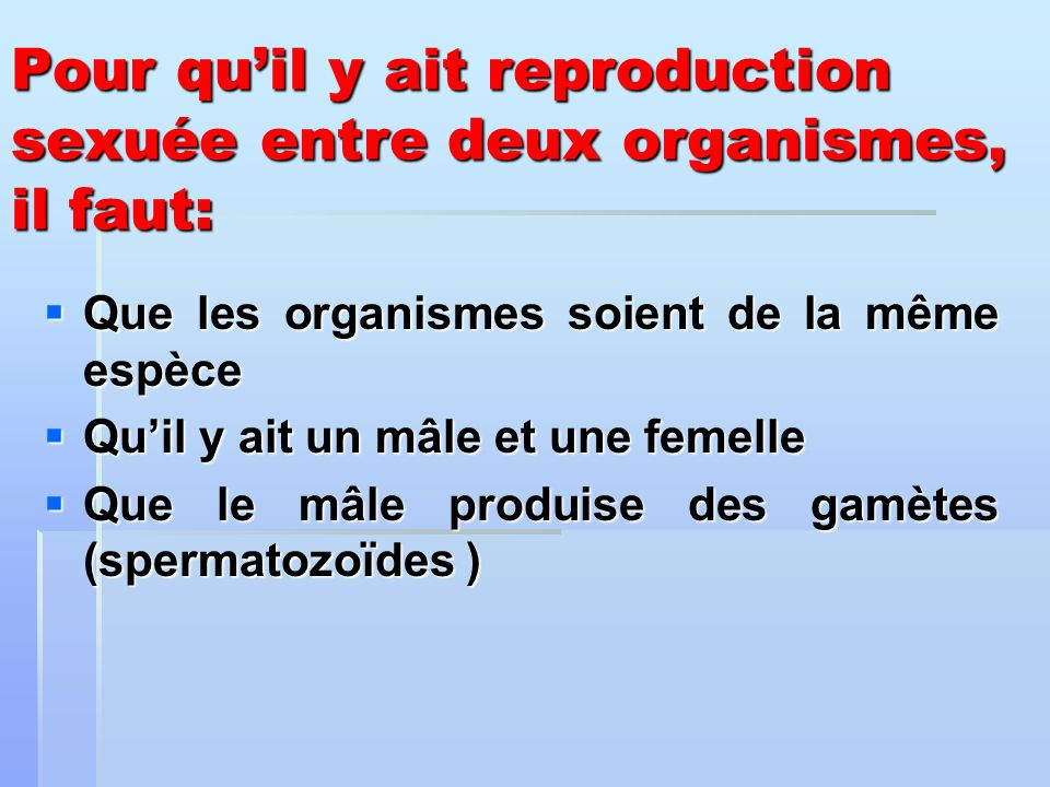 Pour qu'il y ait reproduction sexuée entre deux organismes, il faut: