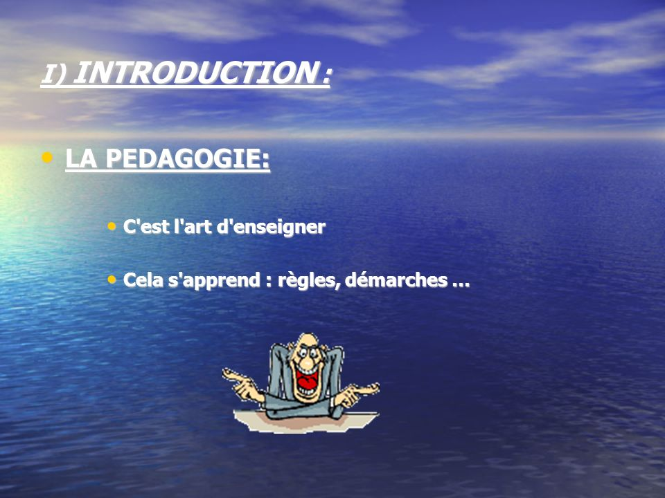 I) INTRODUCTION : LA PEDAGOGIE: C est l art d enseigner