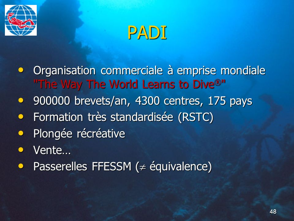 PADIOrganisation commerciale à emprise mondiale The Way The World Learns to Dive® 900000 brevets/an, 4300 centres, 175 pays.