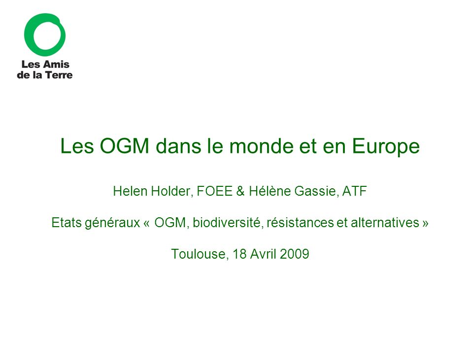 Les OGM dans le monde et en Europe Helen Holder, FOEE & Hélène Gassie, ATF Etats généraux « OGM, biodiversité, résistances et alternatives » Toulouse, 18 Avril 2009