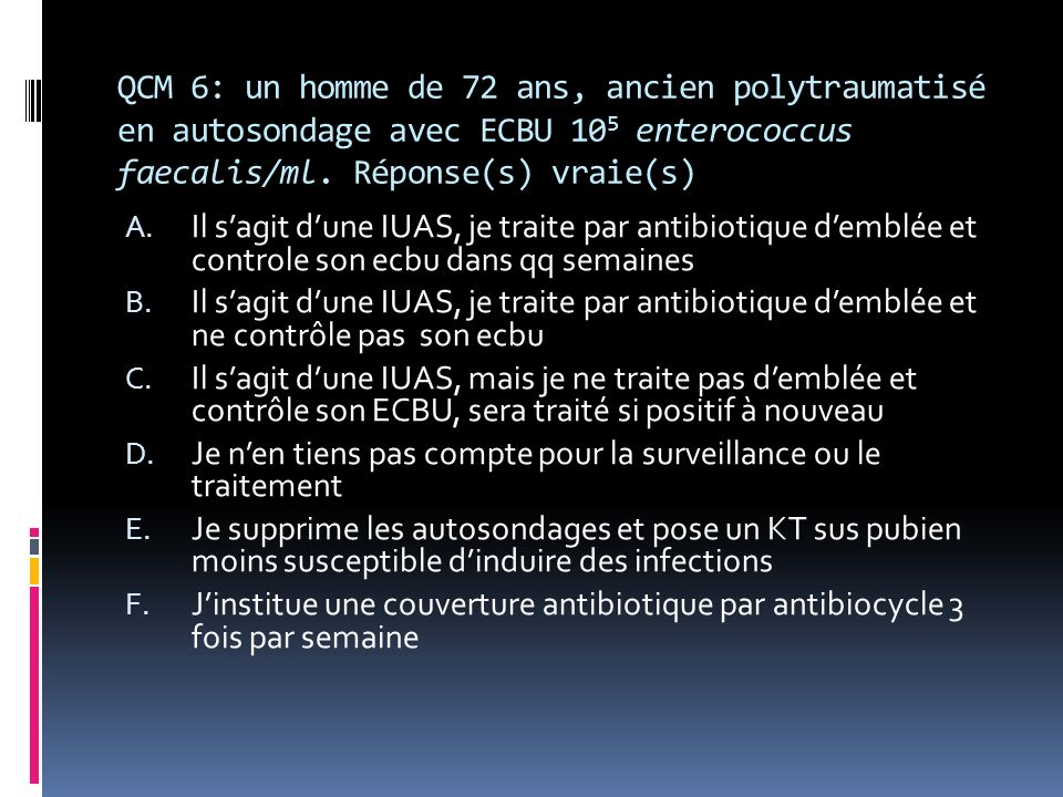 QCM 6: un homme de 72 ans, ancien polytraumatisé en autosondage avec ECBU 105 enterococcus faecalis/ml. Réponse(s) vraie(s)