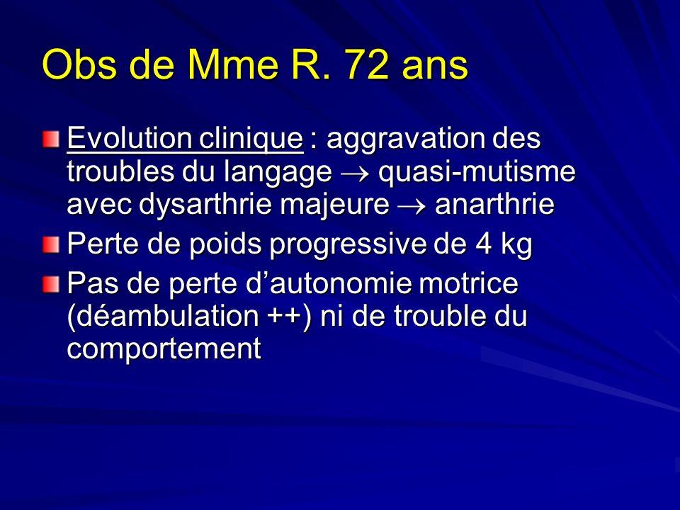 Obs de Mme R. 72 ans Evolution clinique : aggravation des troubles du langage  quasi-mutisme avec dysarthrie majeure  anarthrie.