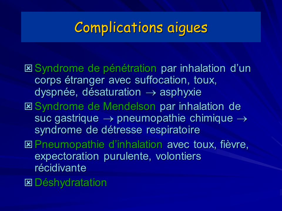 Complications aigues Syndrome de pénétration par inhalation d'un corps étranger avec suffocation, toux, dyspnée, désaturation  asphyxie.