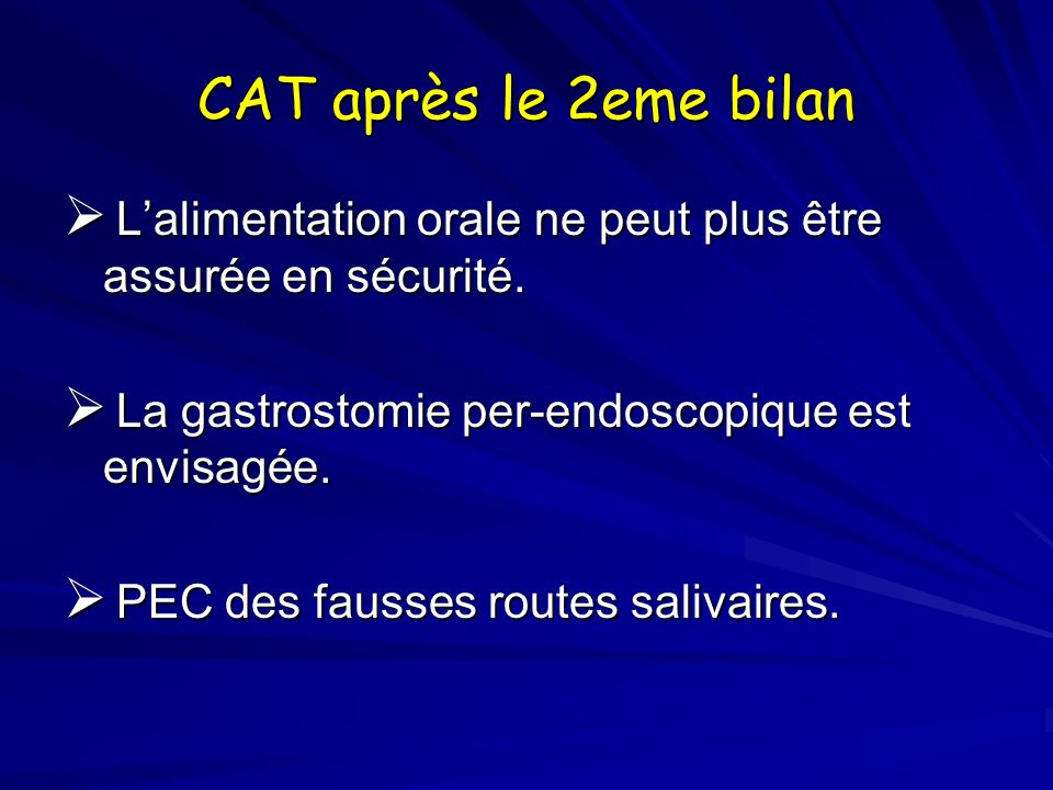 CAT après le 2eme bilan L'alimentation orale ne peut plus être assurée en sécurité. La gastrostomie per-endoscopique est envisagée.