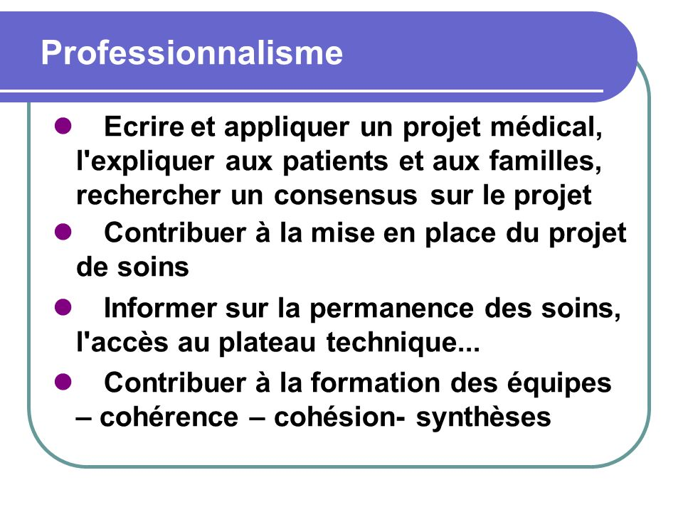 Professionnalisme Ecrire et appliquer un projet médical, l expliquer aux patients et aux familles, rechercher un consensus sur le projet.
