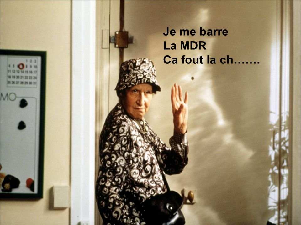 Je me barre La MDR Ca fout la ch…….