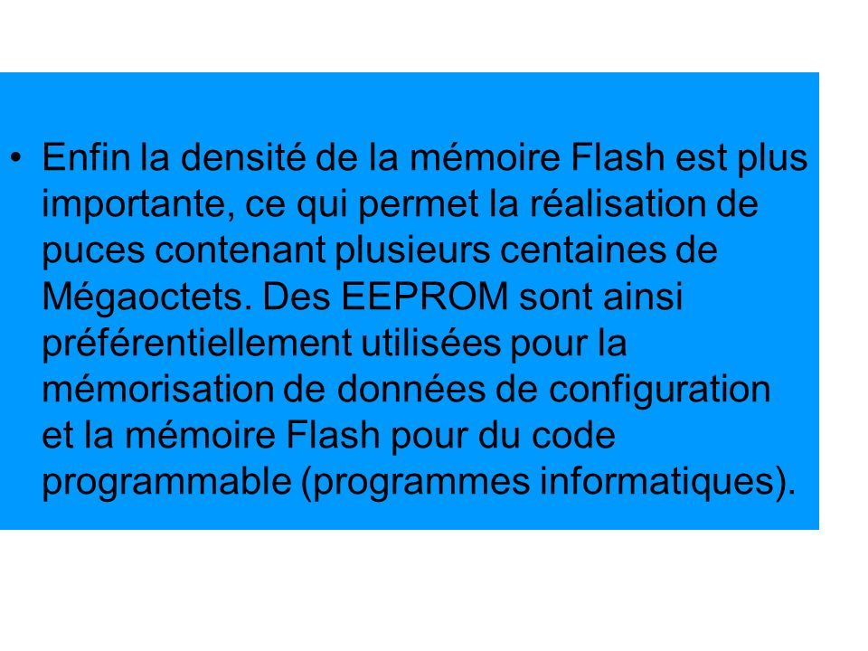 Enfin la densité de la mémoire Flash est plus importante, ce qui permet la réalisation de puces contenant plusieurs centaines de Mégaoctets.