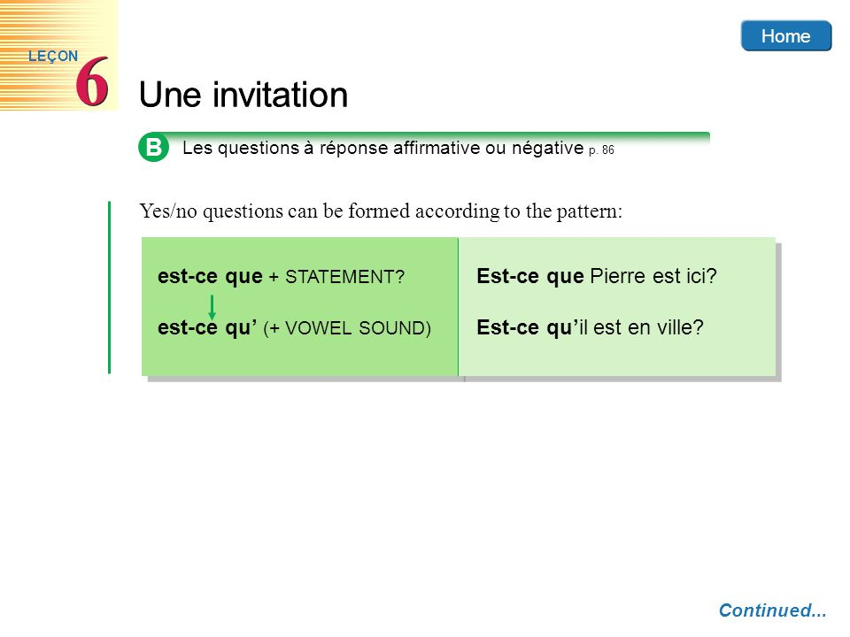 Home6. LEÇON. Une invitation. B. Les questions à réponse affirmative ou négative p. 86. Yes/no questions can be formed according to the pattern: