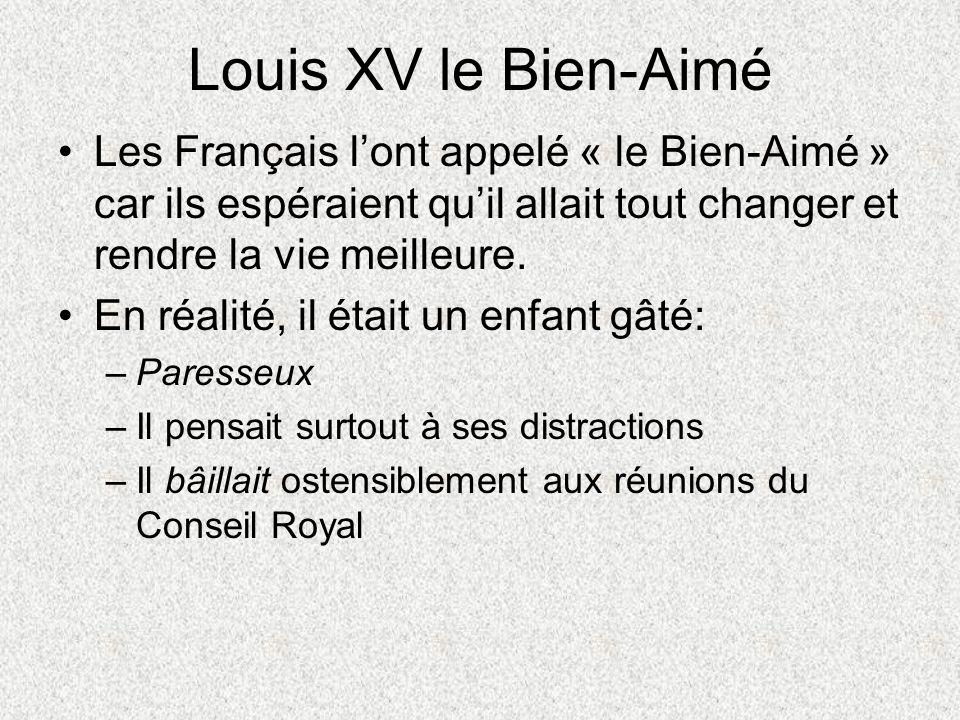 Louis XV le Bien-Aimé Les Français l'ont appelé « le Bien-Aimé » car ils espéraient qu'il allait tout changer et rendre la vie meilleure.