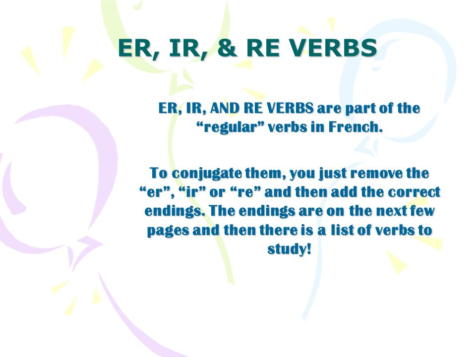 ER, IR, AND RE VERBS are part of the regular verbs in French.