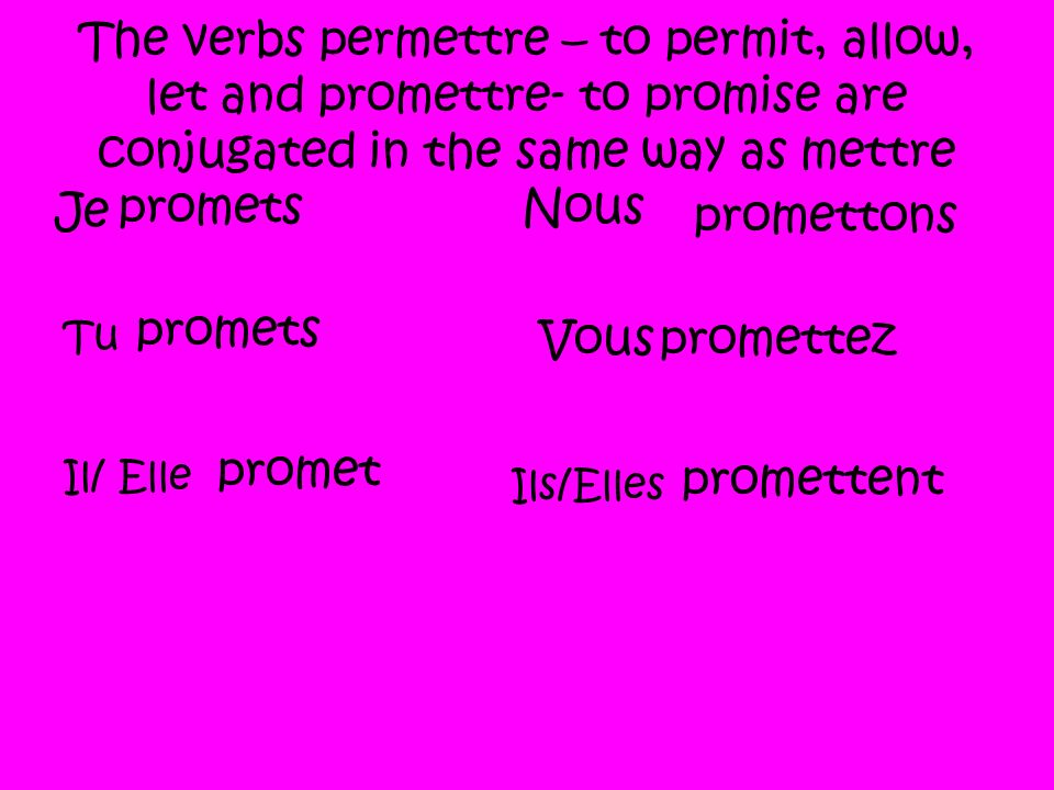 The verbs permettre – to permit, allow, let and promettre- to promise are conjugated in the same way as mettre