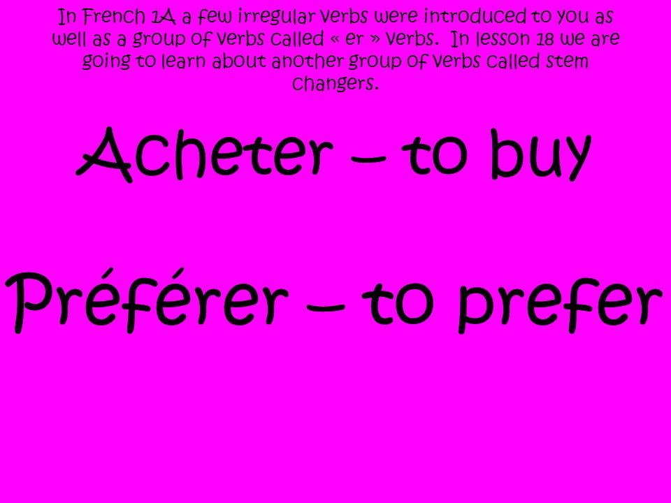 Préférer – to prefer Acheter – to buy
