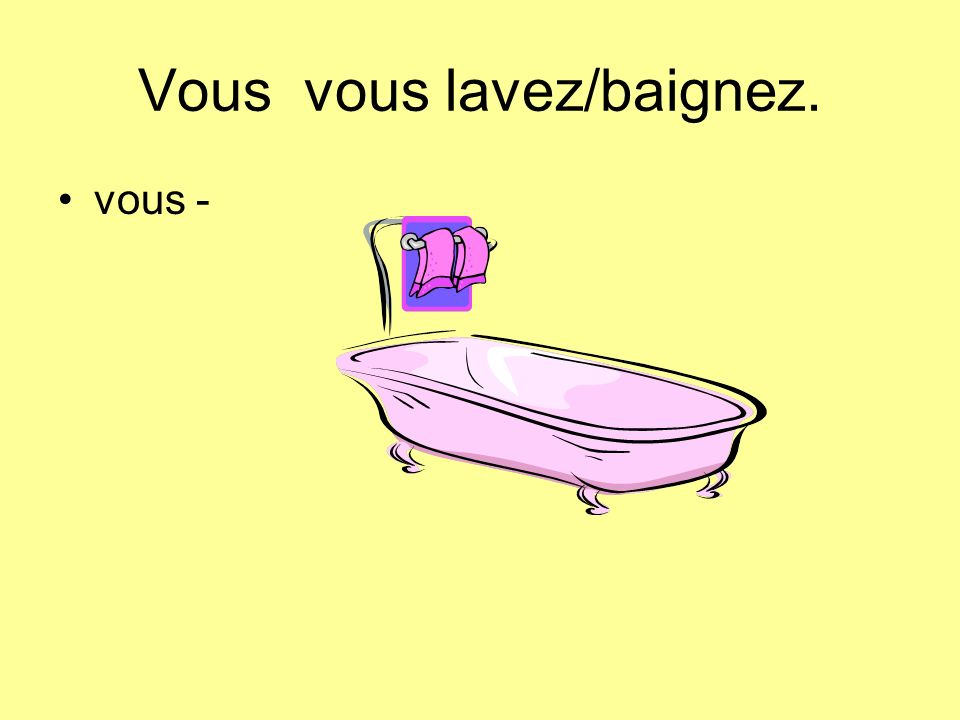 Vous vous lavez/baignez.