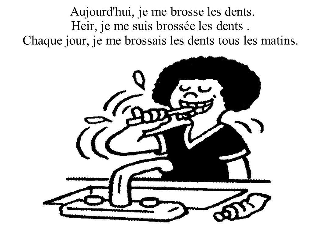 Aujourd hui, je me brosse les dents.Heir, je me suis brossée les dents .