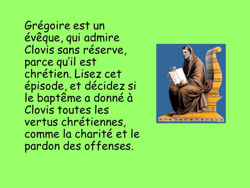 Grégoire est un évêque, qui admire Clovis sans réserve, parce qu'il est chrétien.
