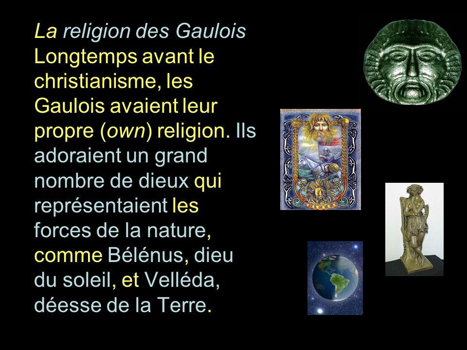 La religion des Gaulois Longtemps avant le christianisme, les Gaulois avaient leur propre (own) religion.
