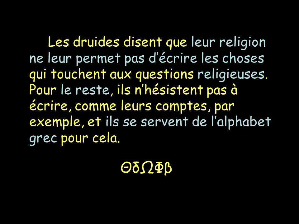 Les druides disent que leur religion ne leur permet pas d'écrire les choses qui touchent aux questions religieuses. Pour le reste, ils n'hésistent pas à écrire, comme leurs comptes, par exemple, et ils se servent de l'alphabet grec pour cela.