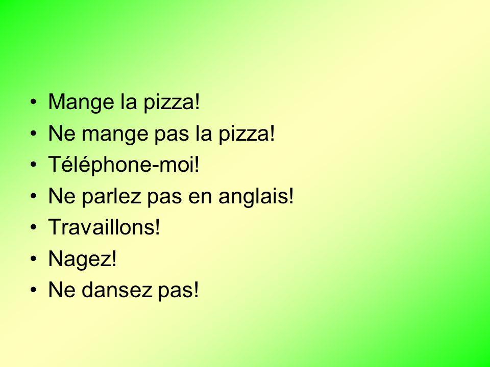 Mange la pizza! Ne mange pas la pizza! Téléphone-moi! Ne parlez pas en anglais! Travaillons! Nagez!