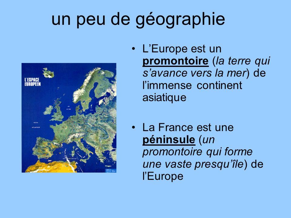 un peu de géographie L'Europe est un promontoire (la terre qui s'avance vers la mer) de l'immense continent asiatique.