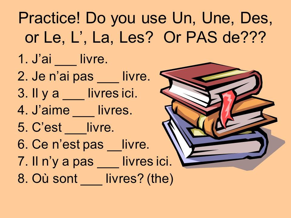 Practice! Do you use Un, Une, Des, or Le, L', La, Les Or PAS de