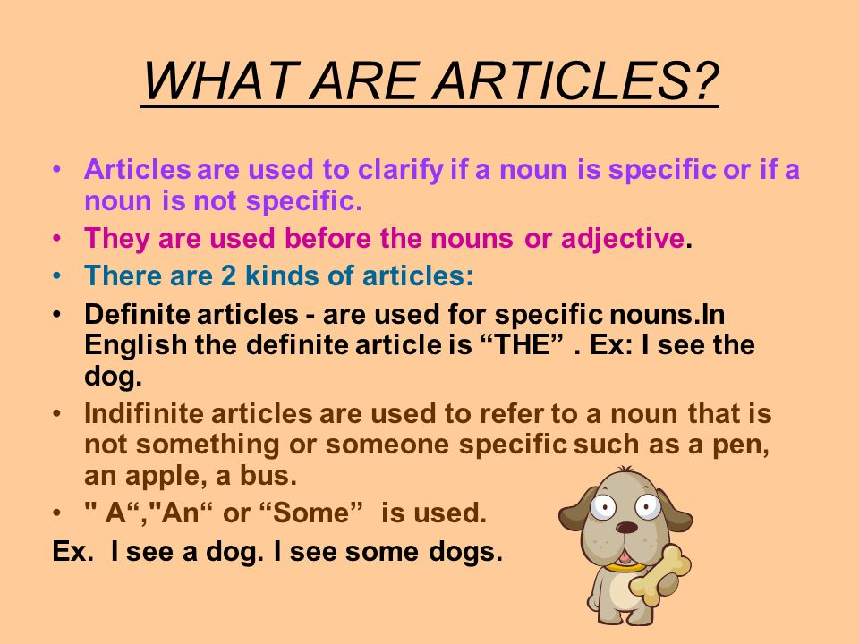 WHAT ARE ARTICLES Articles are used to clarify if a noun is specific or if a noun is not specific.