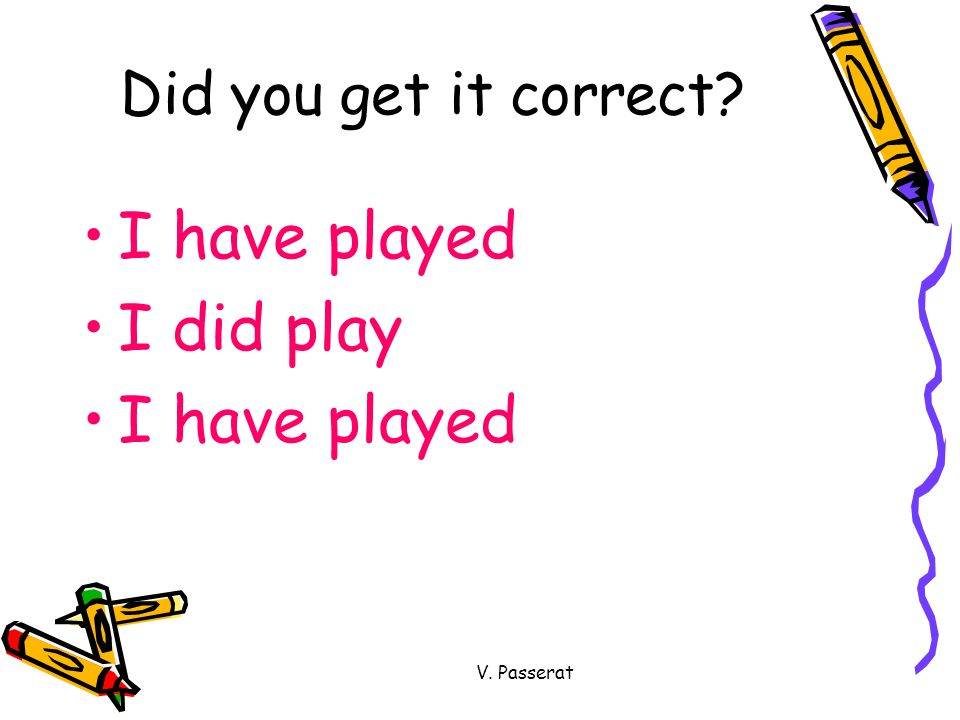 Did you get it correct I have played I did play V. Passerat
