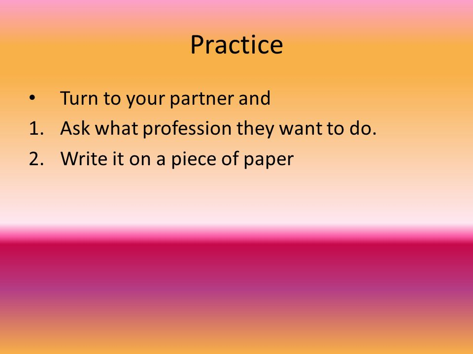 Practice Turn to your partner and Ask what profession they want to do.
