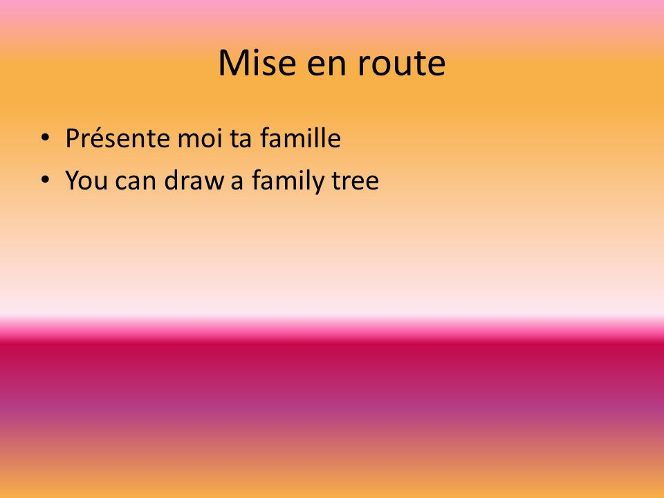 Mise en route Présente moi ta famille You can draw a family tree