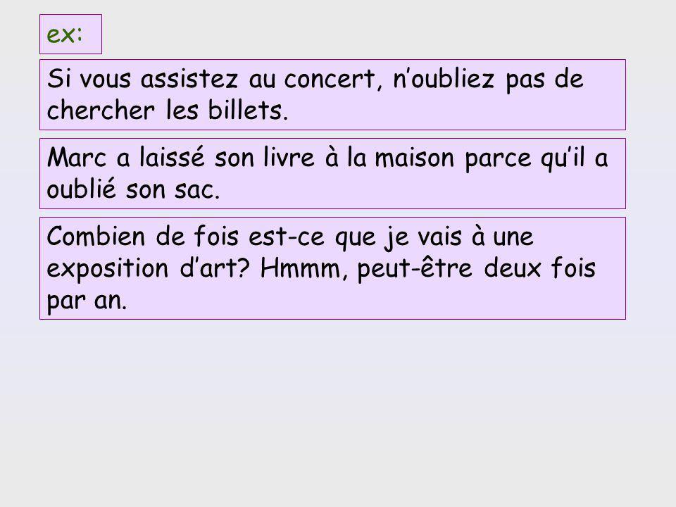 ex: Si vous assistez au concert, n'oubliez pas de chercher les billets. Marc a laissé son livre à la maison parce qu'il a oublié son sac.