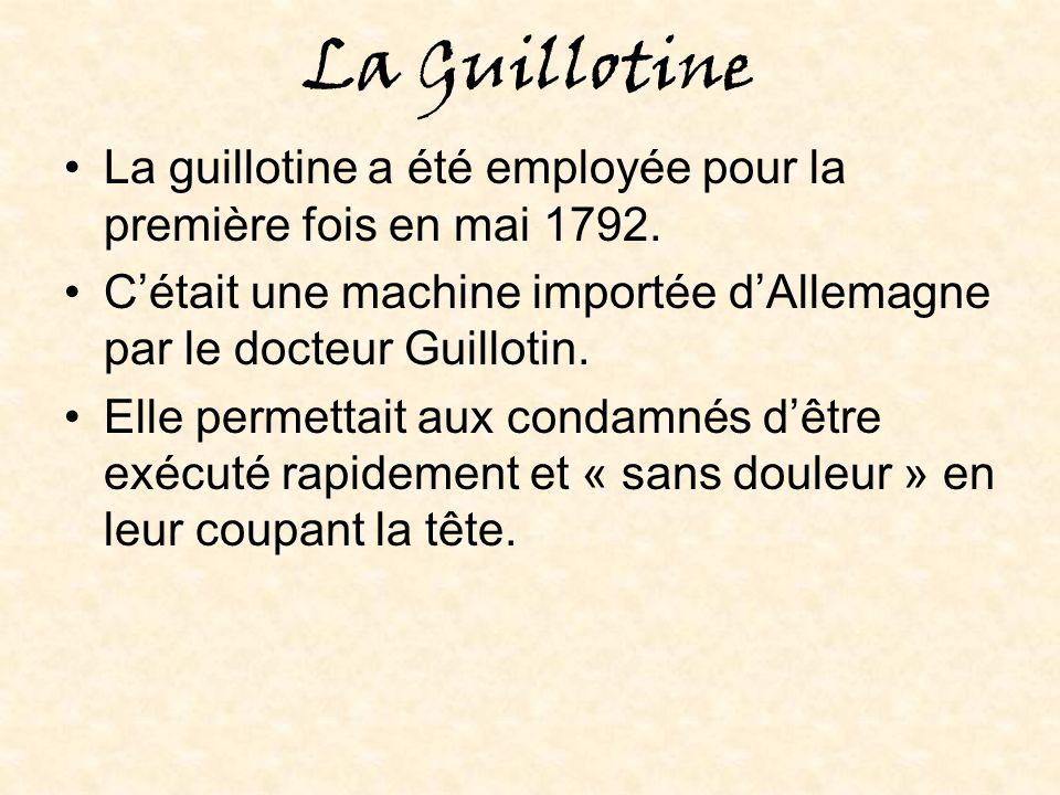 La Guillotine La guillotine a été employée pour la première fois en mai 1792. C'était une machine importée d'Allemagne par le docteur Guillotin.