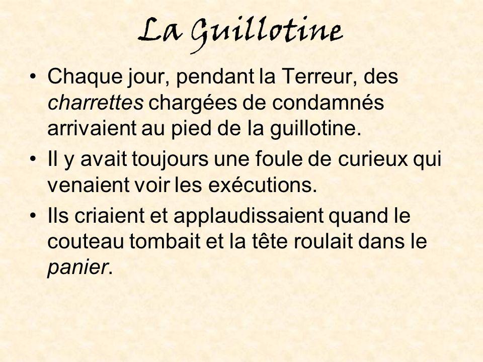 La Guillotine Chaque jour, pendant la Terreur, des charrettes chargées de condamnés arrivaient au pied de la guillotine.
