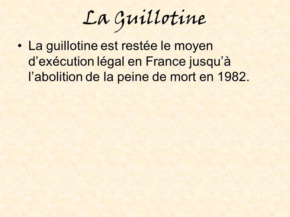 La Guillotine La guillotine est restée le moyen d'exécution légal en France jusqu'à l'abolition de la peine de mort en 1982.