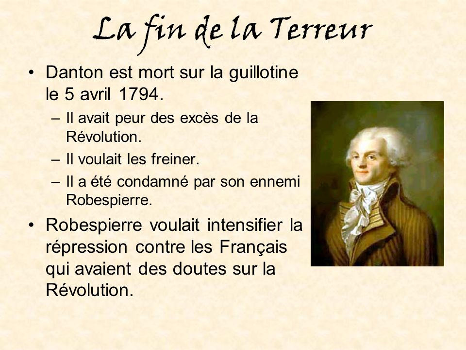 La fin de la Terreur Danton est mort sur la guillotine le 5 avril 1794. Il avait peur des excès de la Révolution.