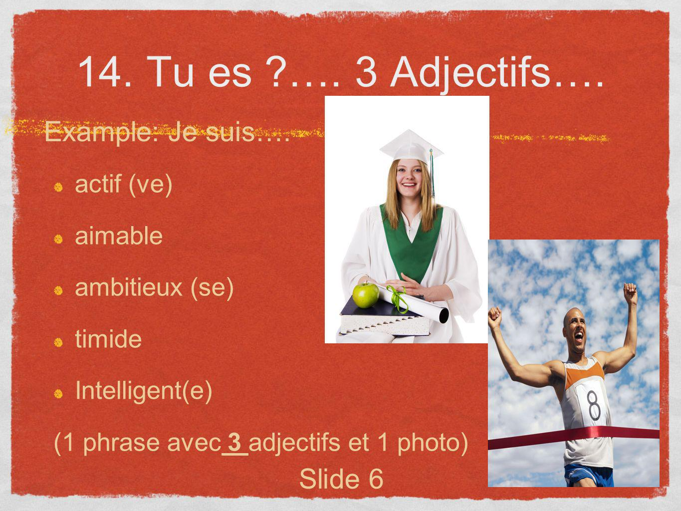 14. Tu es …. 3 Adjectifs…. Example: Je suis…. Slide 6 actif (ve)
