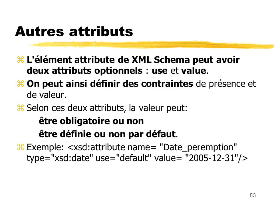 Autres attributs L élément attribute de XML Schema peut avoir deux attributs optionnels : use et value.