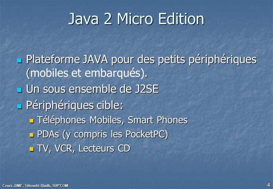 Java 2 Micro EditionPlateforme JAVA pour des petits périphériques (mobiles et embarqués). Un sous ensemble de J2SE.