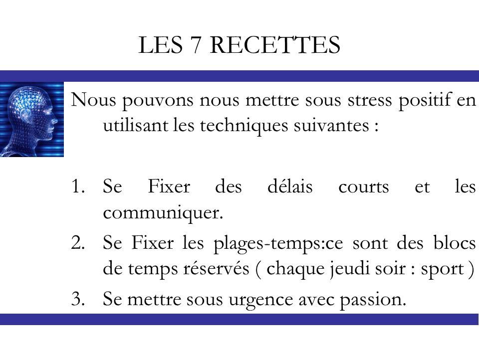 LES 7 RECETTES Nous pouvons nous mettre sous stress positif en utilisant les techniques suivantes :