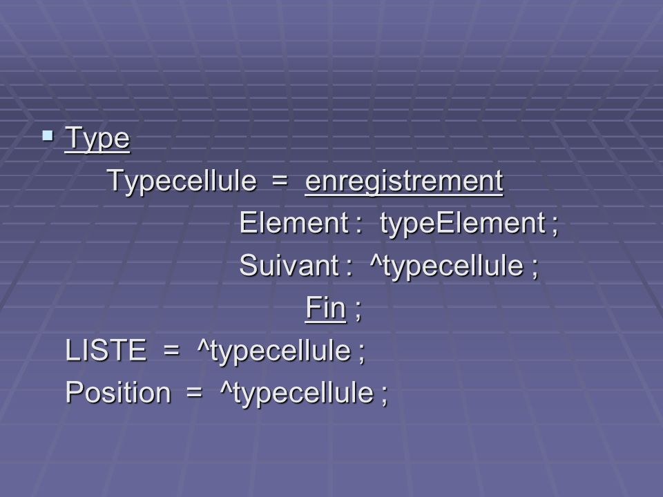 Type Typecellule = enregistrement. Element : typeElement ; Suivant : ^typecellule ; Fin ; LISTE = ^typecellule ;