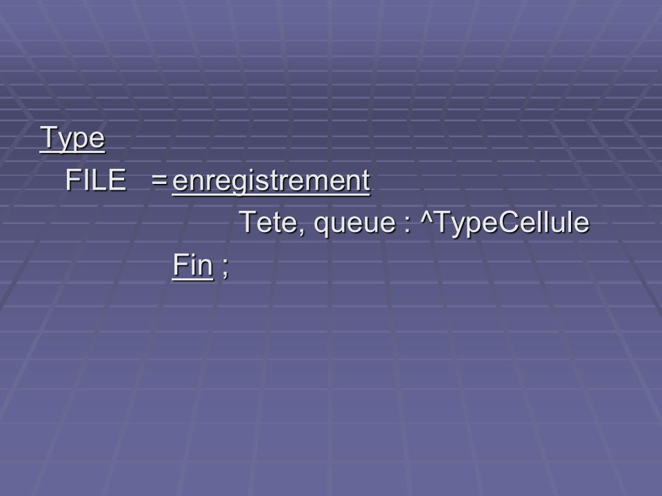 Type FILE = enregistrement Tete, queue : ^TypeCellule Fin ;