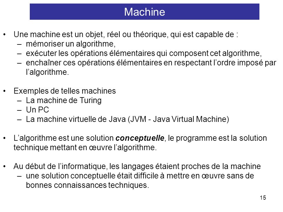 Machine Une machine est un objet, réel ou théorique, qui est capable de : mémoriser un algorithme,