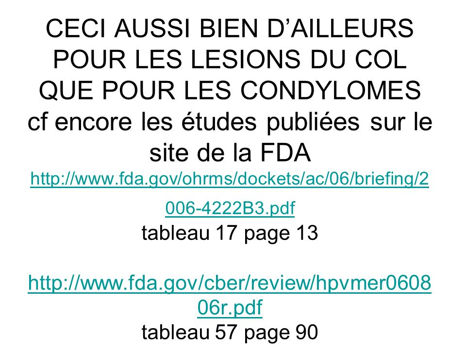CECI AUSSI BIEN D'AILLEURS POUR LES LESIONS DU COL QUE POUR LES CONDYLOMES cf encore les études publiées sur le site de la FDA http://www.fda.gov/ohrms/dockets/ac/06/briefing/2006-4222B3.pdf tableau 17 page 13 http://www.fda.gov/cber/review/hpvmer060806r.pdf tableau 57 page 90