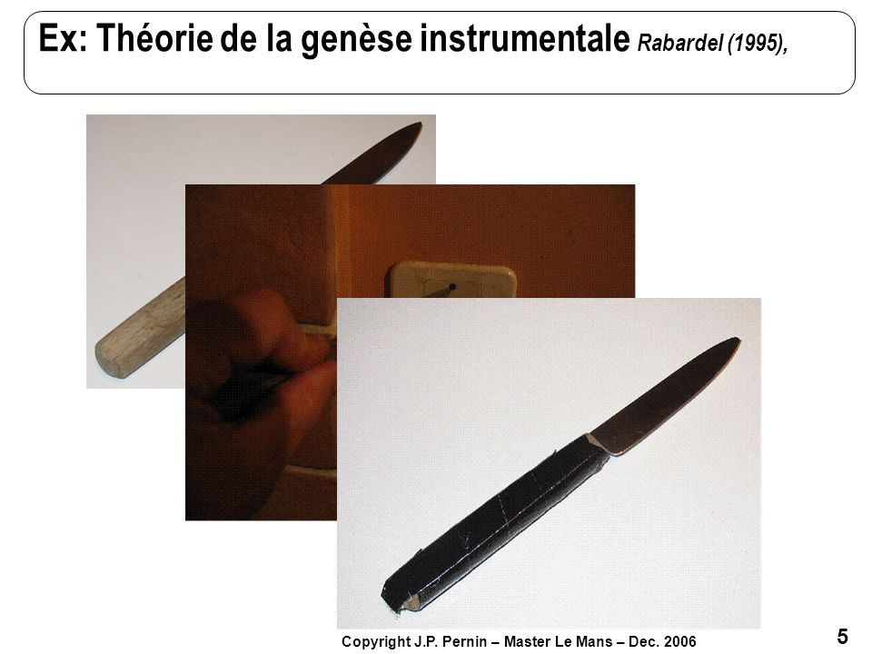 Ex: Théorie de la genèse instrumentale Rabardel (1995),