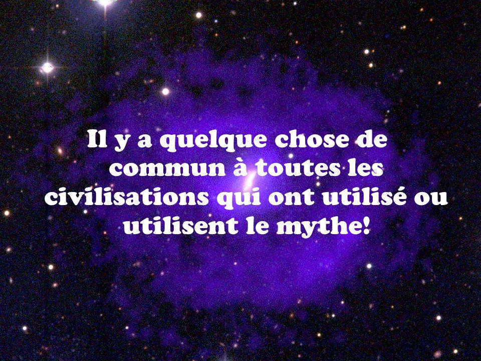 Il y a quelque chose de commun à toutes les civilisations qui ont utilisé ou utilisent le mythe!