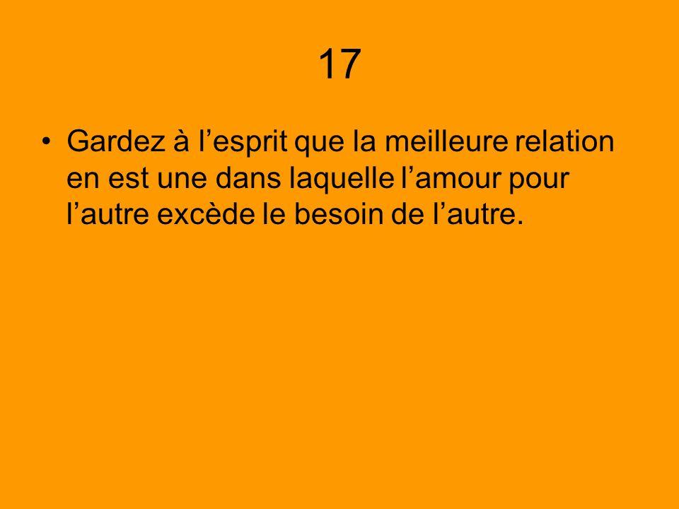 17 Gardez à l'esprit que la meilleure relation en est une dans laquelle l'amour pour l'autre excède le besoin de l'autre.