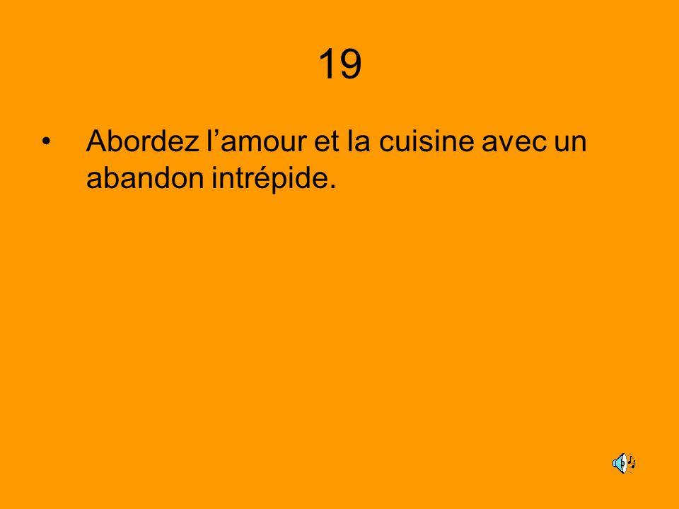 19 Abordez l'amour et la cuisine avec un abandon intrépide.