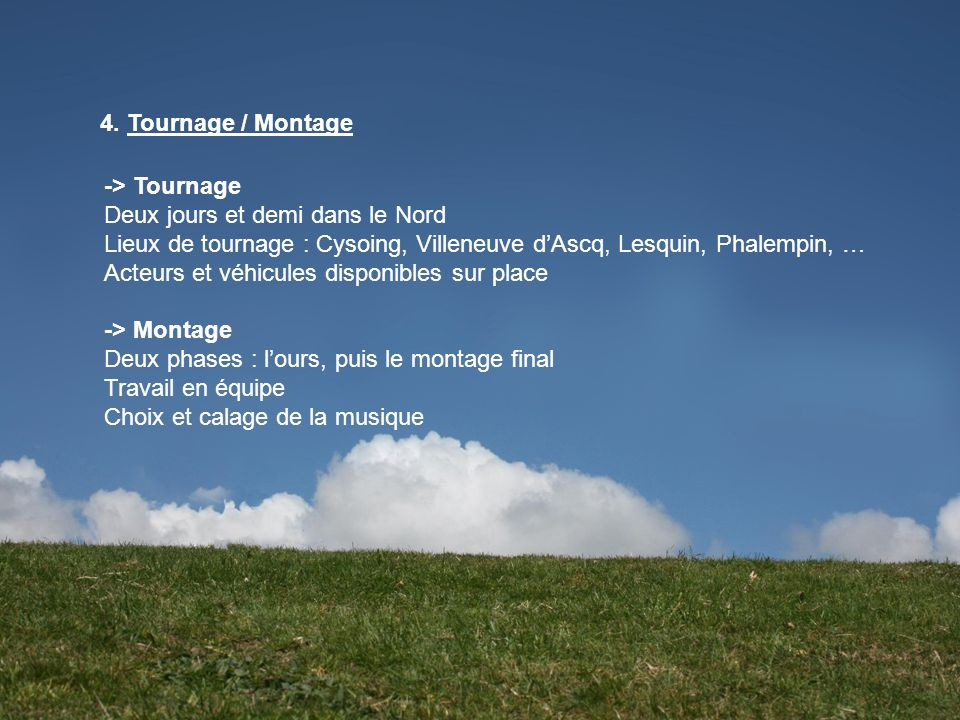 4. Tournage / Montage-> Tournage. Deux jours et demi dans le Nord. Lieux de tournage : Cysoing, Villeneuve d'Ascq, Lesquin, Phalempin, …