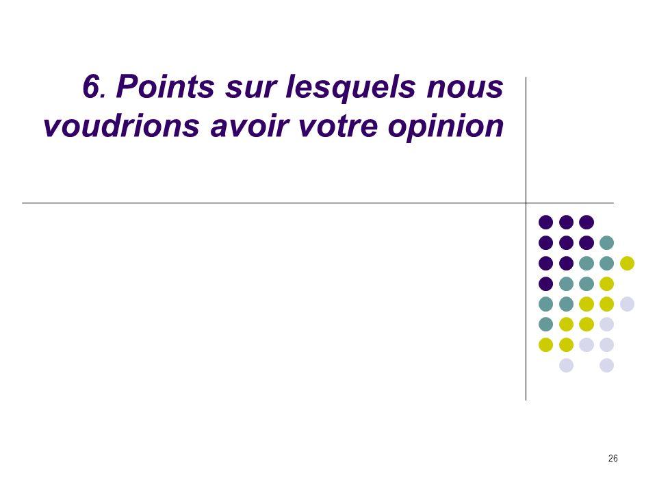 6. Points sur lesquels nous voudrions avoir votre opinion
