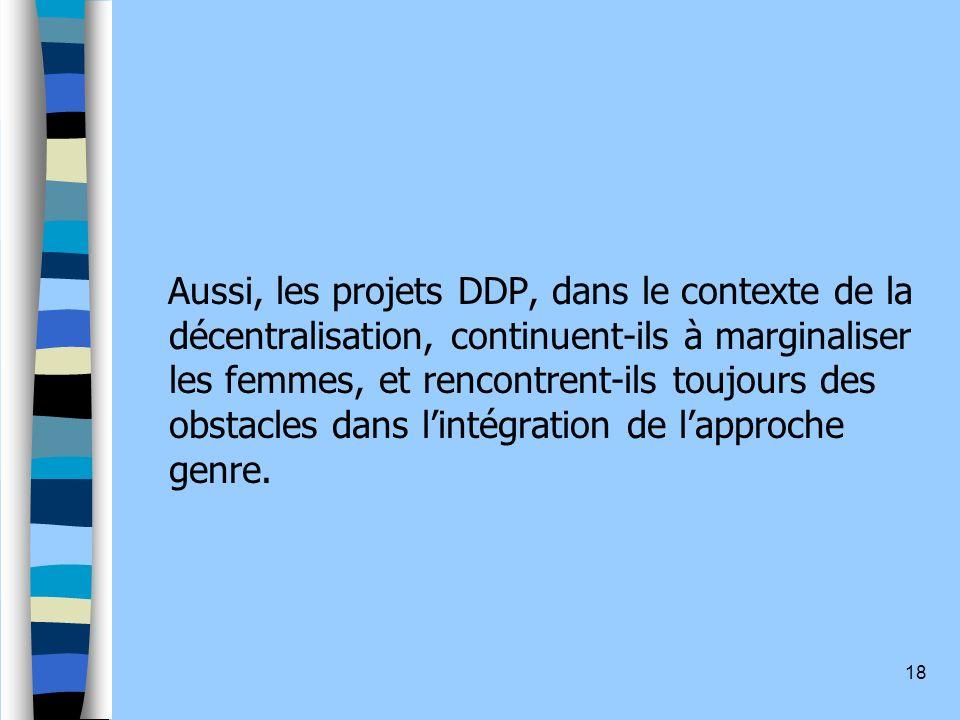 Aussi, les projets DDP, dans le contexte de la décentralisation, continuent-ils à marginaliser les femmes, et rencontrent-ils toujours des obstacles dans l'intégration de l'approche genre.