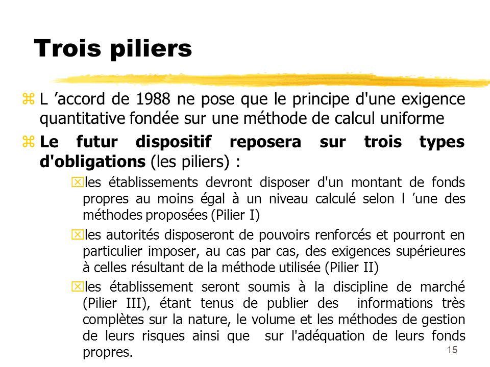 Trois piliers L 'accord de 1988 ne pose que le principe d une exigence quantitative fondée sur une méthode de calcul uniforme.