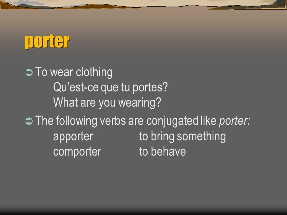 porter To wear clothing Qu'est-ce que tu portes What are you wearing